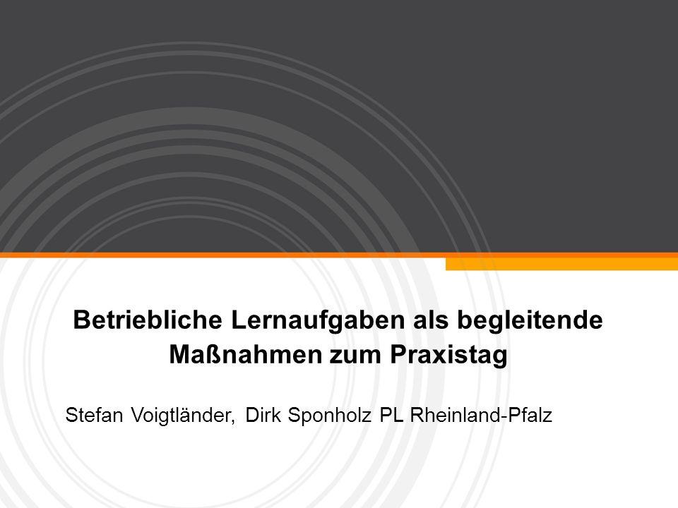 Betriebliche Lernaufgaben als begleitende Maßnahmen zum Praxistag Stefan Voigtländer, Dirk Sponholz PL Rheinland-Pfalz