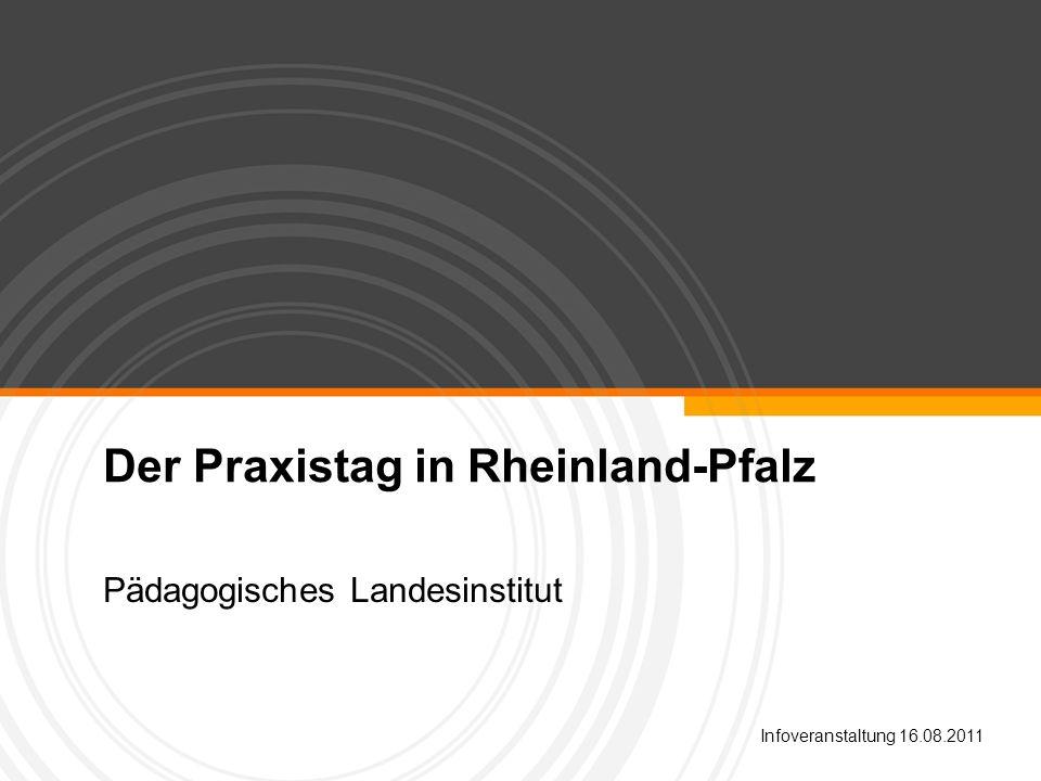 Der Praxistag in Rheinland-Pfalz Pädagogisches Landesinstitut Infoveranstaltung 16.08.2011