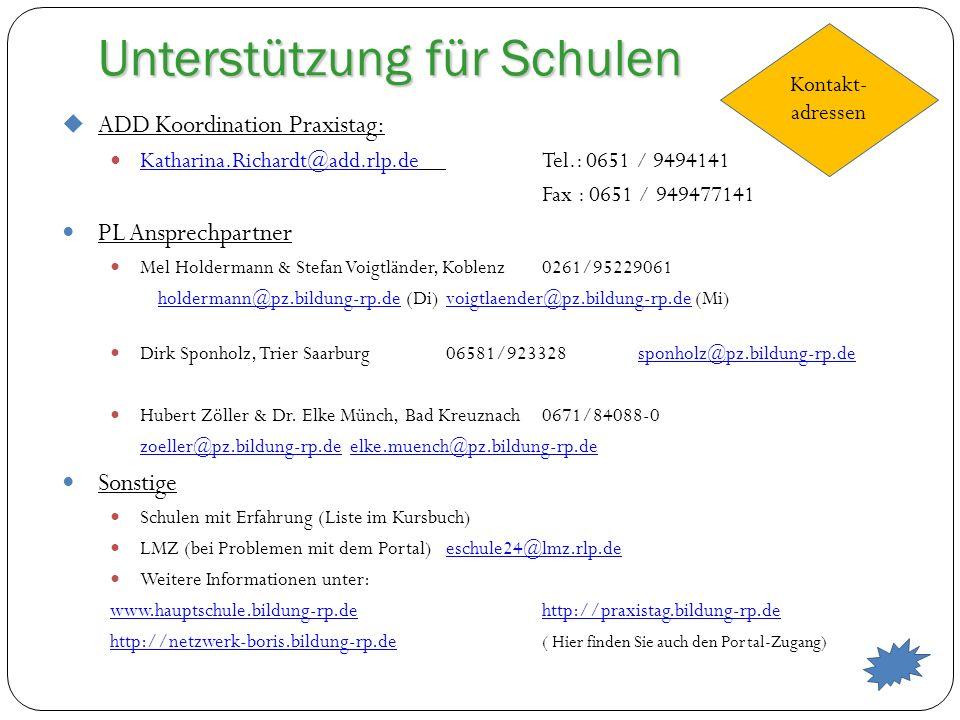 Unterstützung für Schulen Kontakt- adressen ADD Koordination Praxistag: Katharina.Richardt@add.rlp.deTel.: 0651 / 9494141 Katharina.Richardt@add.rlp.de Fax : 0651 / 949477141 PL Ansprechpartner Mel Holdermann & Stefan Voigtländer, Koblenz0261/95229061 holdermann@pz.bildung-rp.deholdermann@pz.bildung-rp.de (Di)voigtlaender@pz.bildung-rp.de (Mi)voigtlaender@pz.bildung-rp.de Dirk Sponholz, Trier Saarburg06581/923328sponholz@pz.bildung-rp.desponholz@pz.bildung-rp.de Hubert Zöller & Dr.