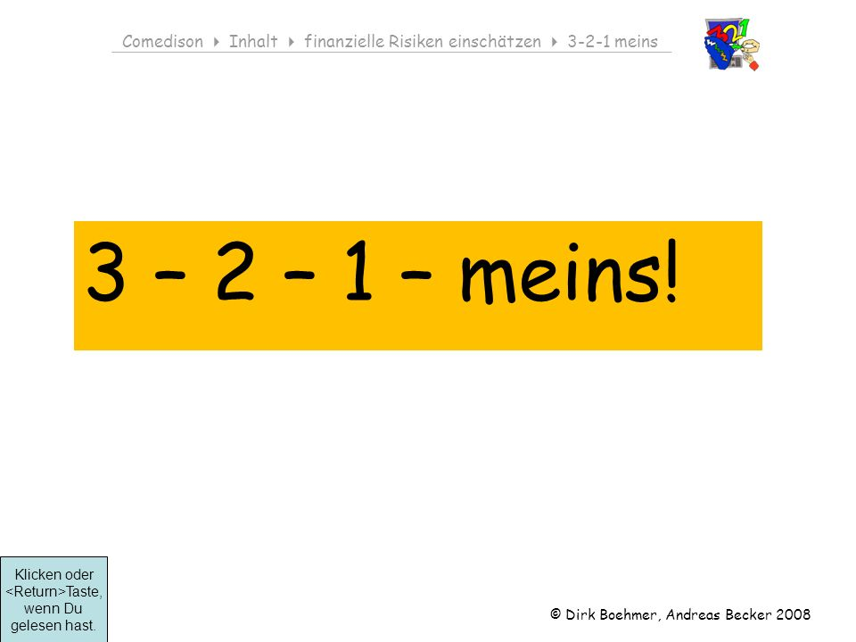 © Dirk Boehmer, Andreas Becker 2008 Comedison Inhalt finanzielle Risiken einschätzen 3-2-1 meins 3 – 2 – 1 – meins.