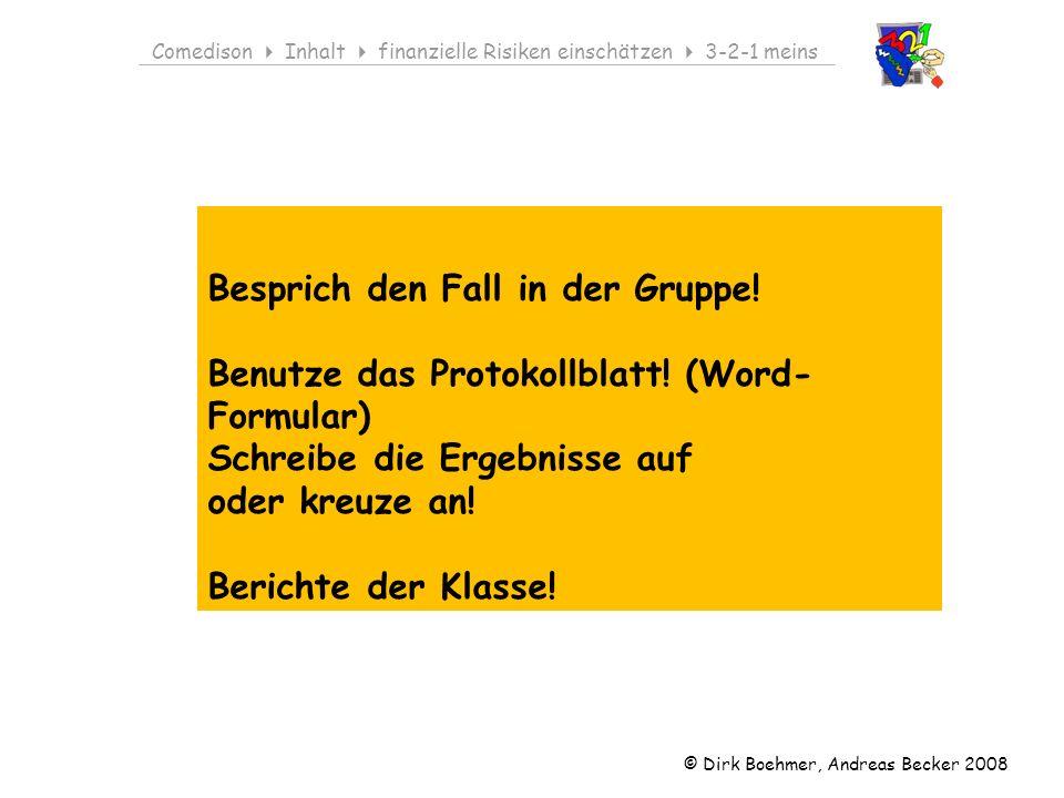 © Dirk Boehmer, Andreas Becker 2008 Comedison Inhalt finanzielle Risiken einschätzen 3-2-1 meins Besprich den Fall in der Gruppe! Benutze das Protokol