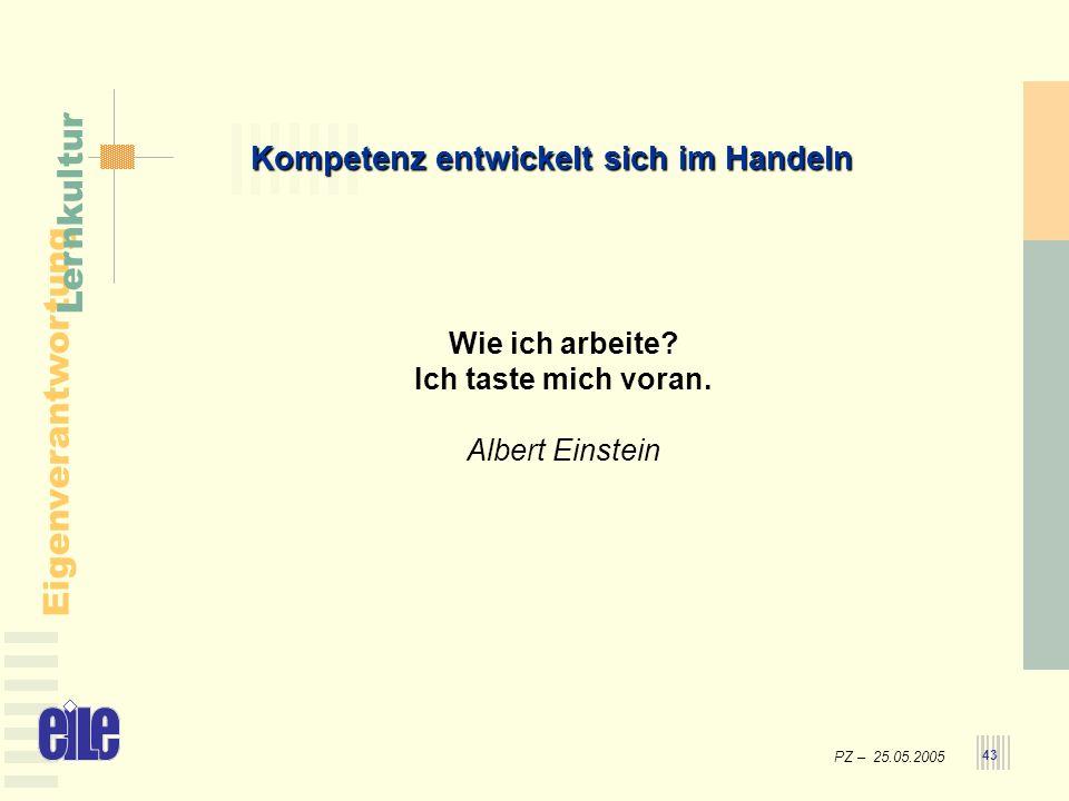 PZ – 25.05.2005 Eigenverantwortung Lernkultur 43 Kompetenz entwickelt sich im Handeln Wie ich arbeite? Ich taste mich voran. Albert Einstein