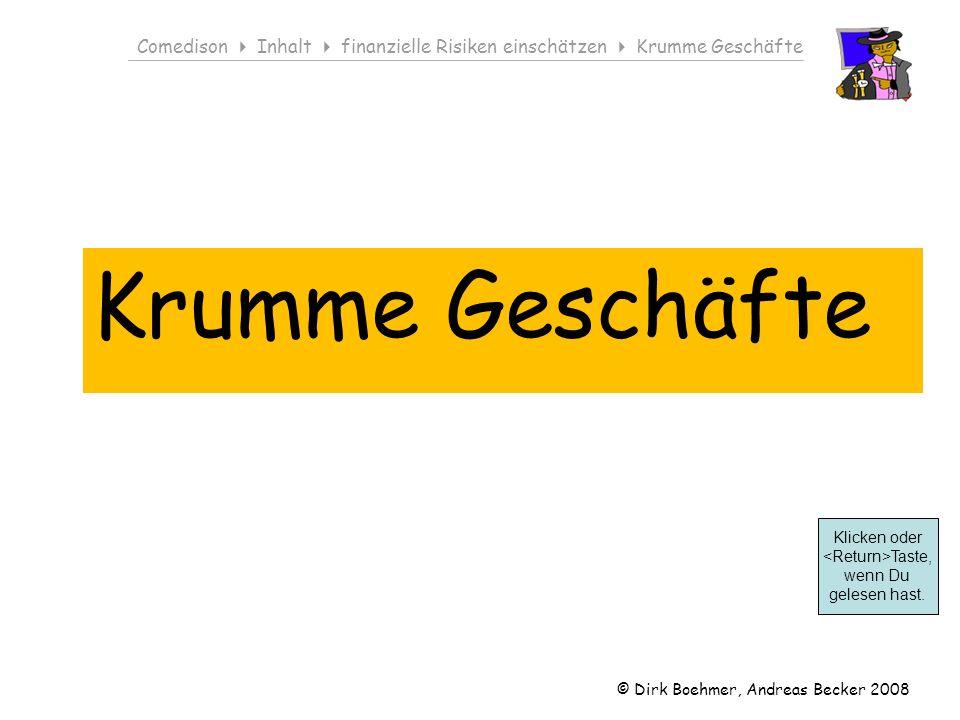 © Dirk Boehmer, Andreas Becker 2008 Comedison Inhalt finanzielle Risiken einschätzen Krumme Geschäfte Krumme Geschäfte Klicken oder Taste, wenn Du gelesen hast.