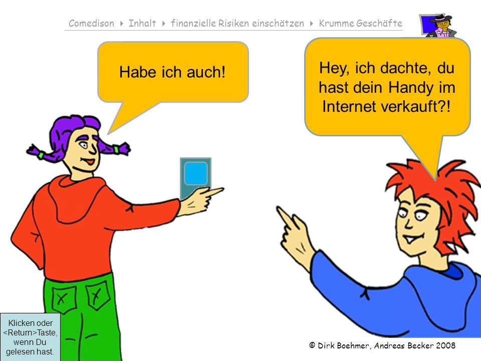 © Dirk Boehmer, Andreas Becker 2008 Comedison Inhalt finanzielle Risiken einschätzen Krumme Geschäfte Klicken oder Taste, wenn Du gelesen hast.