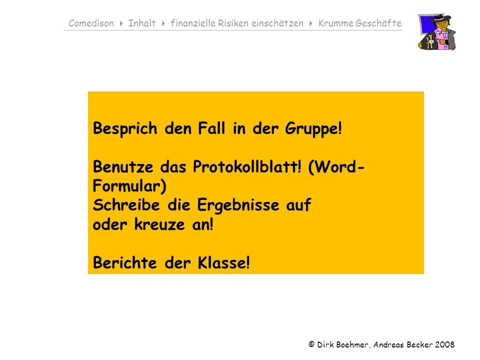 © Dirk Boehmer, Andreas Becker 2008 Comedison Inhalt finanzielle Risiken einschätzen Krumme Geschäfte Besprich den Fall in der Gruppe.