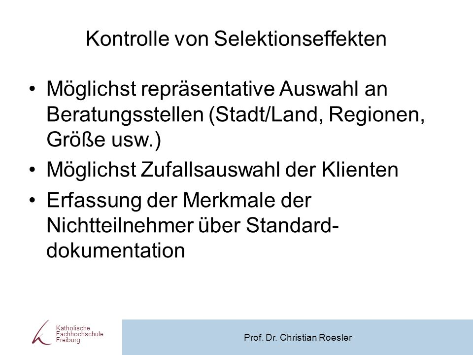 Kontrolle von Selektionseffekten Möglichst repräsentative Auswahl an Beratungsstellen (Stadt/Land, Regionen, Größe usw.) Möglichst Zufallsauswahl der