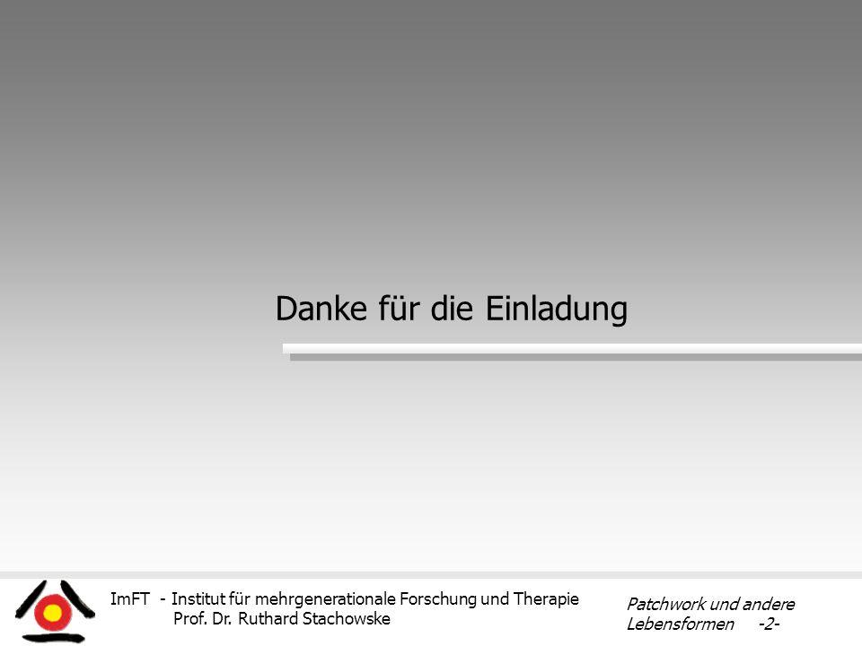 ImFT - Institut für mehrgenerationale Forschung und Therapie Prof. Dr. Ruthard Stachowske Patchwork und andere Lebensformen -2- Danke für die Einladun