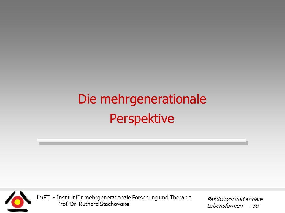 ImFT - Institut für mehrgenerationale Forschung und Therapie Prof. Dr. Ruthard Stachowske Patchwork und andere Lebensformen -30- Die mehrgenerationale