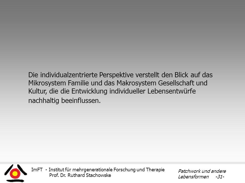 ImFT - Institut für mehrgenerationale Forschung und Therapie Prof. Dr. Ruthard Stachowske Patchwork und andere Lebensformen -31- Die individualzentrie
