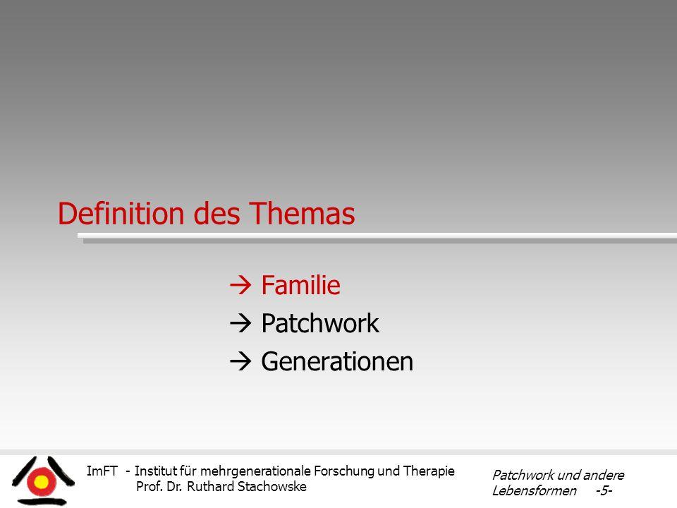 ImFT - Institut für mehrgenerationale Forschung und Therapie Prof. Dr. Ruthard Stachowske Patchwork und andere Lebensformen -5- Definition des Themas