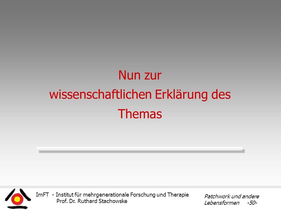 ImFT - Institut für mehrgenerationale Forschung und Therapie Prof. Dr. Ruthard Stachowske Patchwork und andere Lebensformen -50- Nun zur wissenschaftl