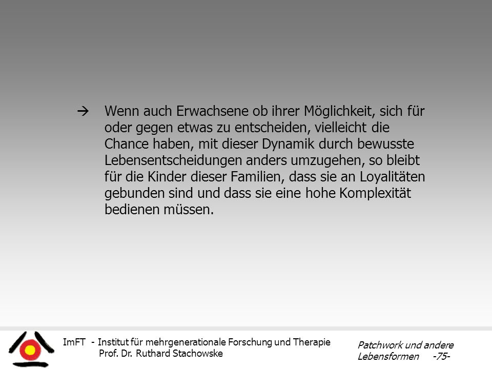 ImFT - Institut für mehrgenerationale Forschung und Therapie Prof. Dr. Ruthard Stachowske Patchwork und andere Lebensformen -75- Wenn auch Erwachsene
