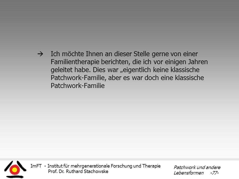 ImFT - Institut für mehrgenerationale Forschung und Therapie Prof. Dr. Ruthard Stachowske Patchwork und andere Lebensformen -77- Ich möchte Ihnen an d