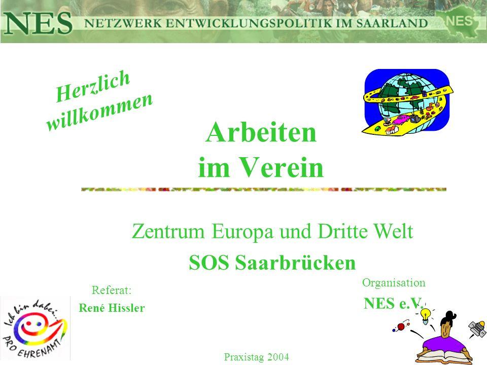 Arbeiten im Verein Referat: René Hissler Herzlich willkommen Zentrum Europa und Dritte Welt SOS Saarbrücken Organisation NES e.V. Praxistag 2004