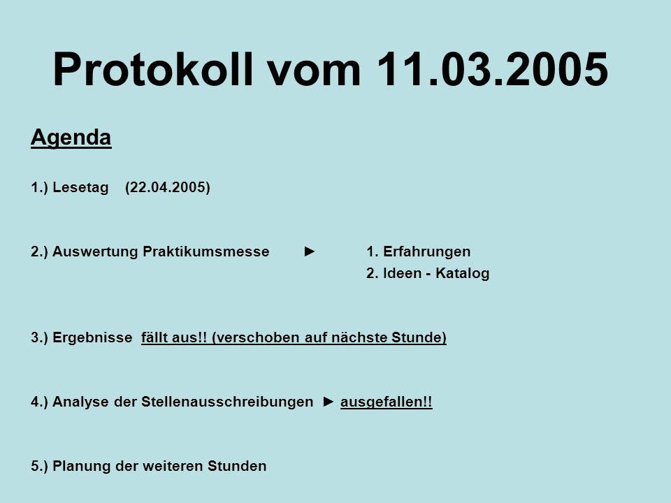 Protokoll vom 11.03.2005 Agenda 1.) Lesetag (22.04.2005) 2.) Auswertung Praktikumsmesse 1. Erfahrungen 2. Ideen - Katalog 3.) Ergebnisse fällt aus!! (