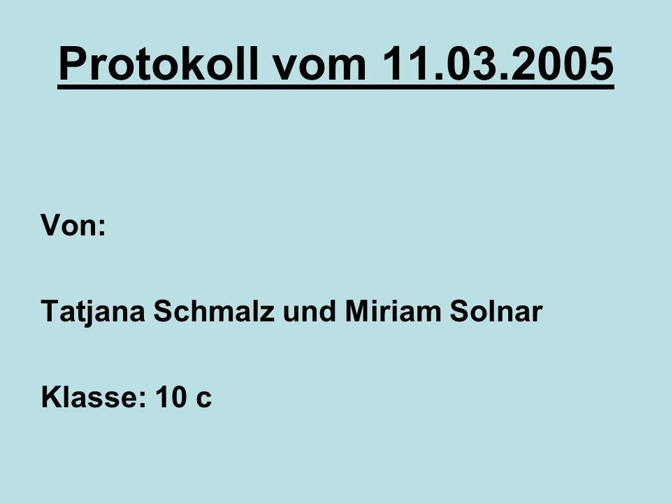 Protokoll vom 11.03.2005 Von: Tatjana Schmalz und Miriam Solnar Klasse: 10 c