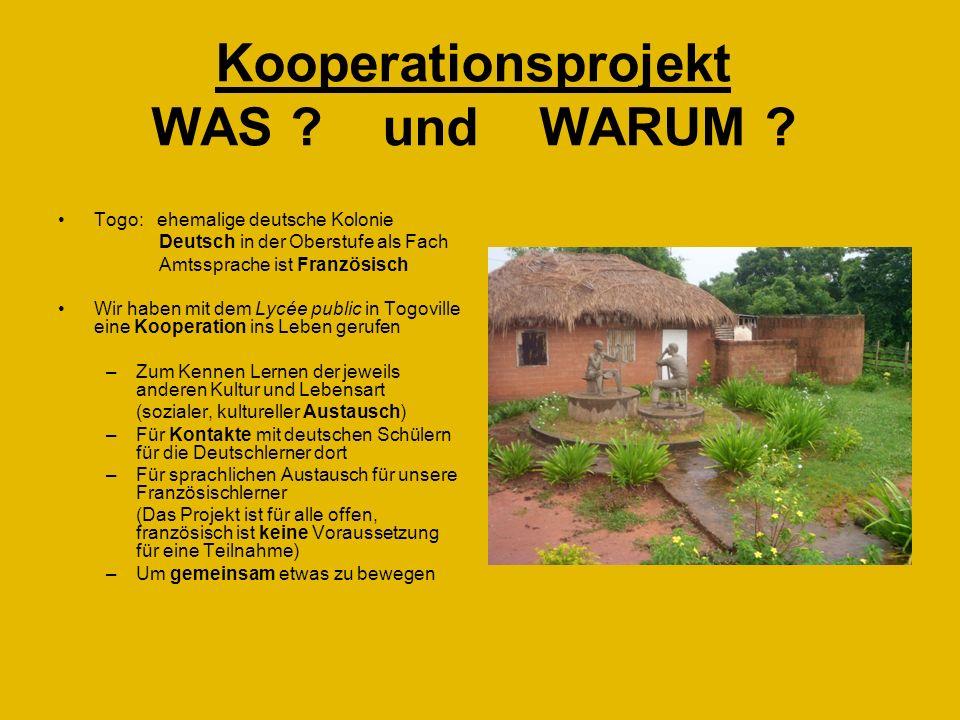 Kooperationsprojekt WAS ? und WARUM ? Togo: ehemalige deutsche Kolonie Deutsch in der Oberstufe als Fach Amtssprache ist Französisch Wir haben mit dem