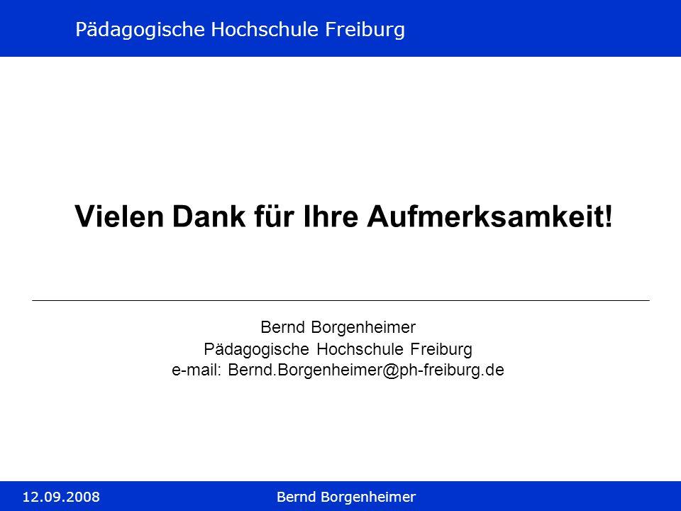 Pädagogische Hochschule Freiburg 12.09.2008Bernd Borgenheimer Vielen Dank für Ihre Aufmerksamkeit! Bernd Borgenheimer Pädagogische Hochschule Freiburg