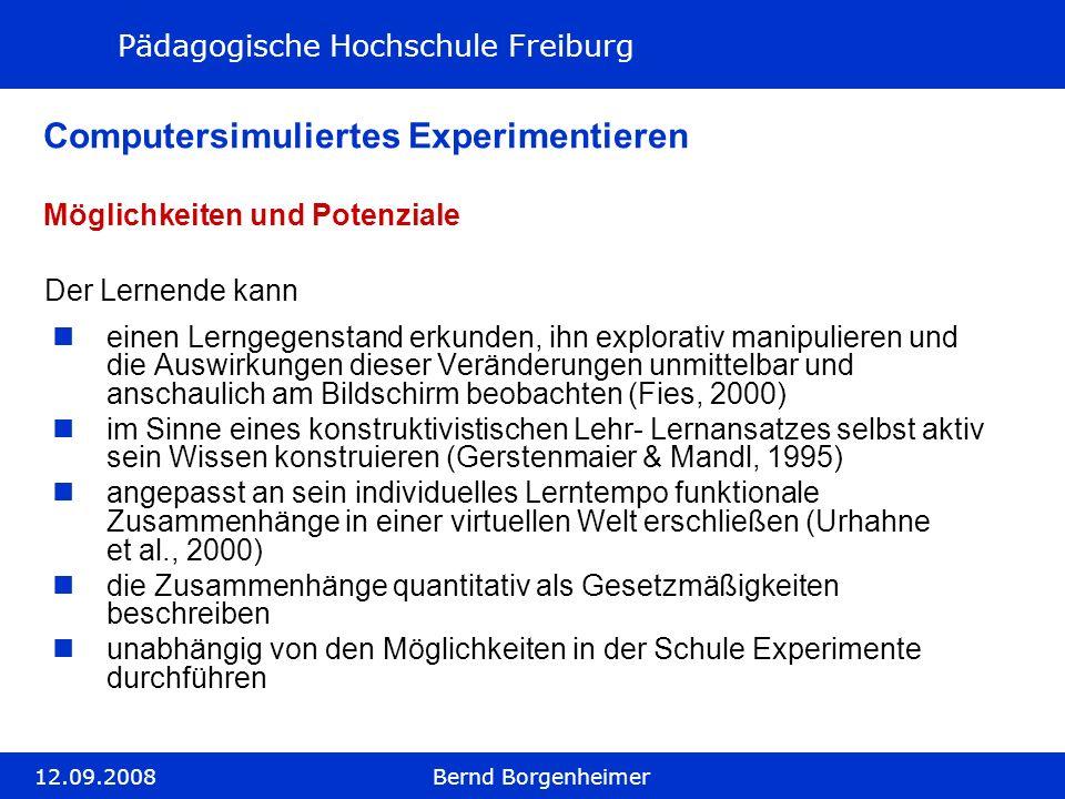 Pädagogische Hochschule Freiburg 12.09.2008Bernd Borgenheimer Computersimuliertes Experimentieren einen Lerngegenstand erkunden, ihn explorativ manipu