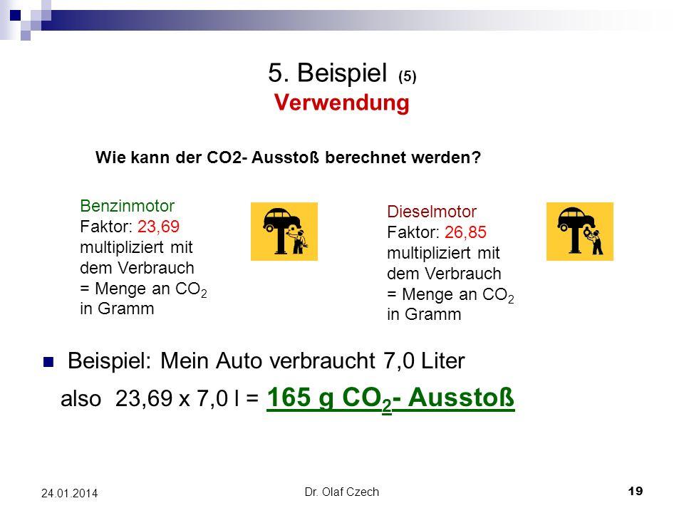 Dr. Olaf Czech 19 24.01.2014 5. Beispiel (5) Verwendung Beispiel: Mein Auto verbraucht 7,0 Liter also 23,69 x 7,0 l = 165 g CO 2 - Ausstoß Wie kann de
