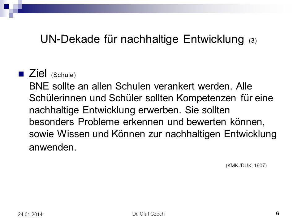Dr. Olaf Czech 6 24.01.2014 UN-Dekade für nachhaltige Entwicklung (3) Ziel (Schule) BNE sollte an allen Schulen verankert werden. Alle Schülerinnen un