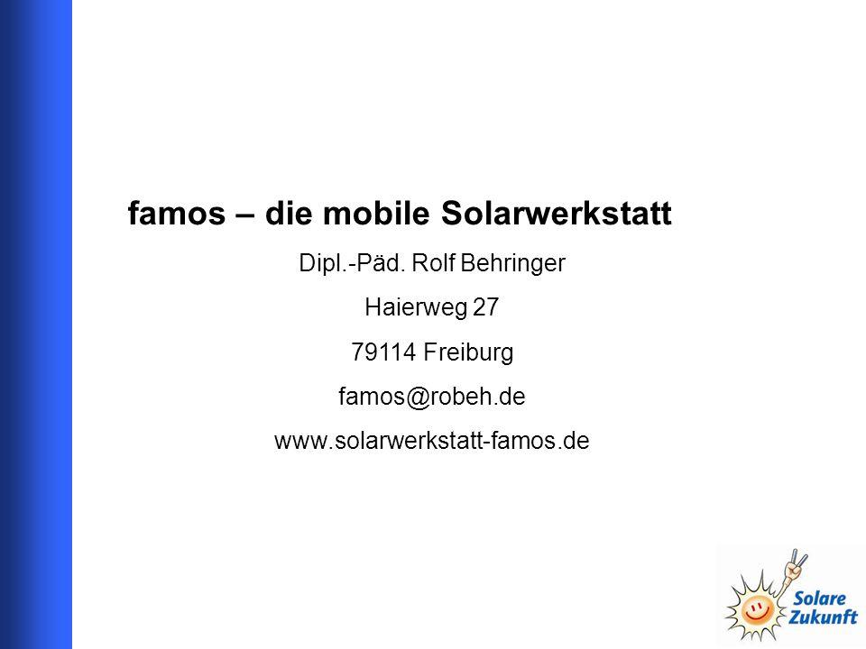 famos – die mobile Solarwerkstatt Dipl.-Päd. Rolf Behringer Haierweg 27 79114 Freiburg famos@robeh.de www.solarwerkstatt-famos.de