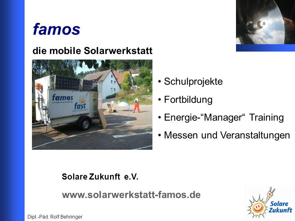 famos die mobile Solarwerkstatt Solare Zukunft e.V. www.solarwerkstatt-famos.de Dipl.-Päd. Rolf Behringer Schulprojekte Fortbildung Energie-Manager Tr