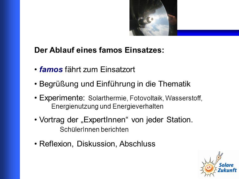 Der Ablauf eines famos Einsatzes: famos fährt zum Einsatzort Begrüßung und Einführung in die Thematik Experimente: Solarthermie, Fotovoltaik, Wasserstoff, Energienutzung und Energieverhalten Vortrag der ExpertInnen von jeder Station.