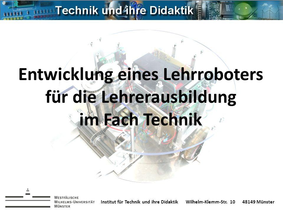 Institut für Technik und ihre DidaktikWilhelm-Klemm-Str. 1048149 Münster Entwicklung eines Lehrroboters für die Lehrerausbildung im Fach Technik