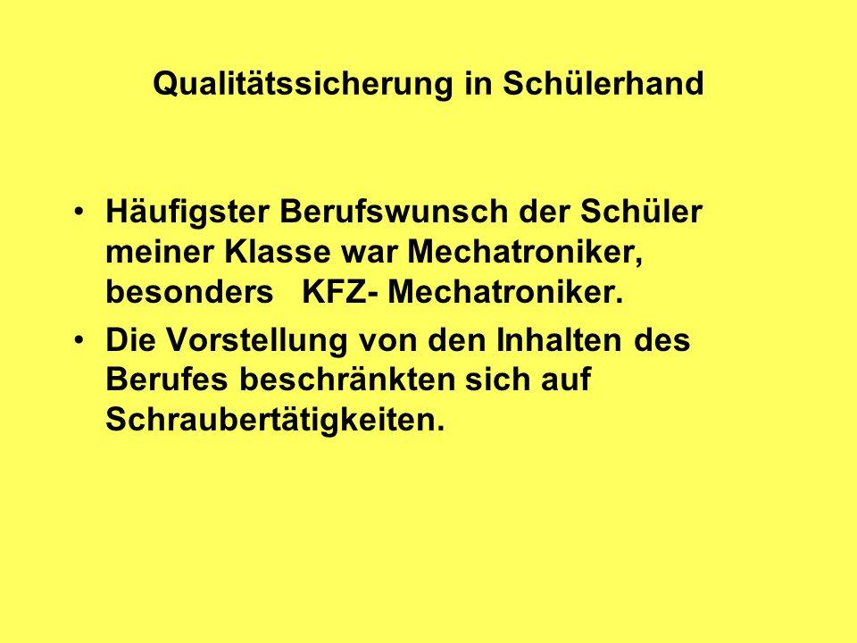 Qualitätssicherung in Schülerhand Häufigster Berufswunsch der Schüler meiner Klasse war Mechatroniker, besonders KFZ- Mechatroniker.