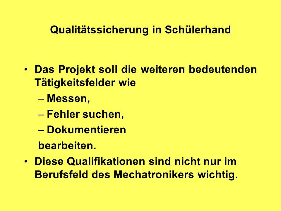 Qualitätssicherung in Schülerhand Das Projekt soll die weiteren bedeutenden Tätigkeitsfelder wie –Messen, –Fehler suchen, –Dokumentieren bearbeiten.