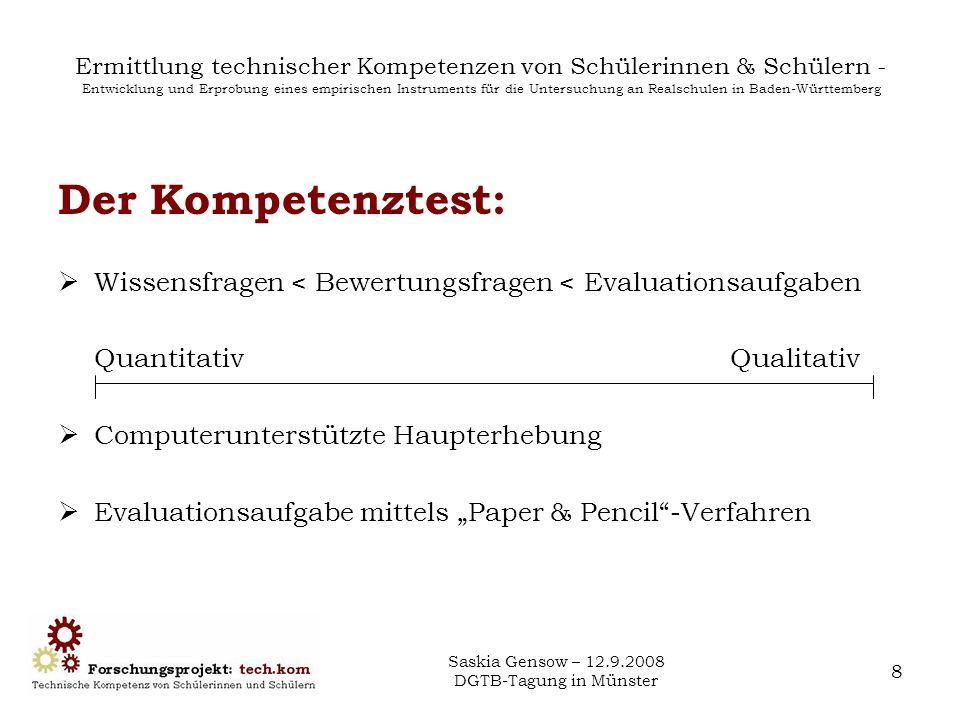 Saskia Gensow – 12.9.2008 DGTB-Tagung in Münster 9 Ermittlung technischer Kompetenzen von Schülerinnen & Schülern - Entwicklung und Erprobung eines empirischen Instruments für die Untersuchung an Realschulen in Baden-Württemberg Geplante Stichprobe: Schülerinnen und Schüler der 10.