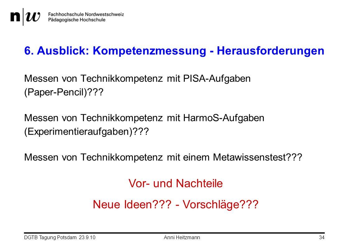 DGTB Tagung Potsdam 23.9.10 Anni Heitzmann34 6. Ausblick: Kompetenzmessung - Herausforderungen Messen von Technikkompetenz mit PISA-Aufgaben (Paper-Pe