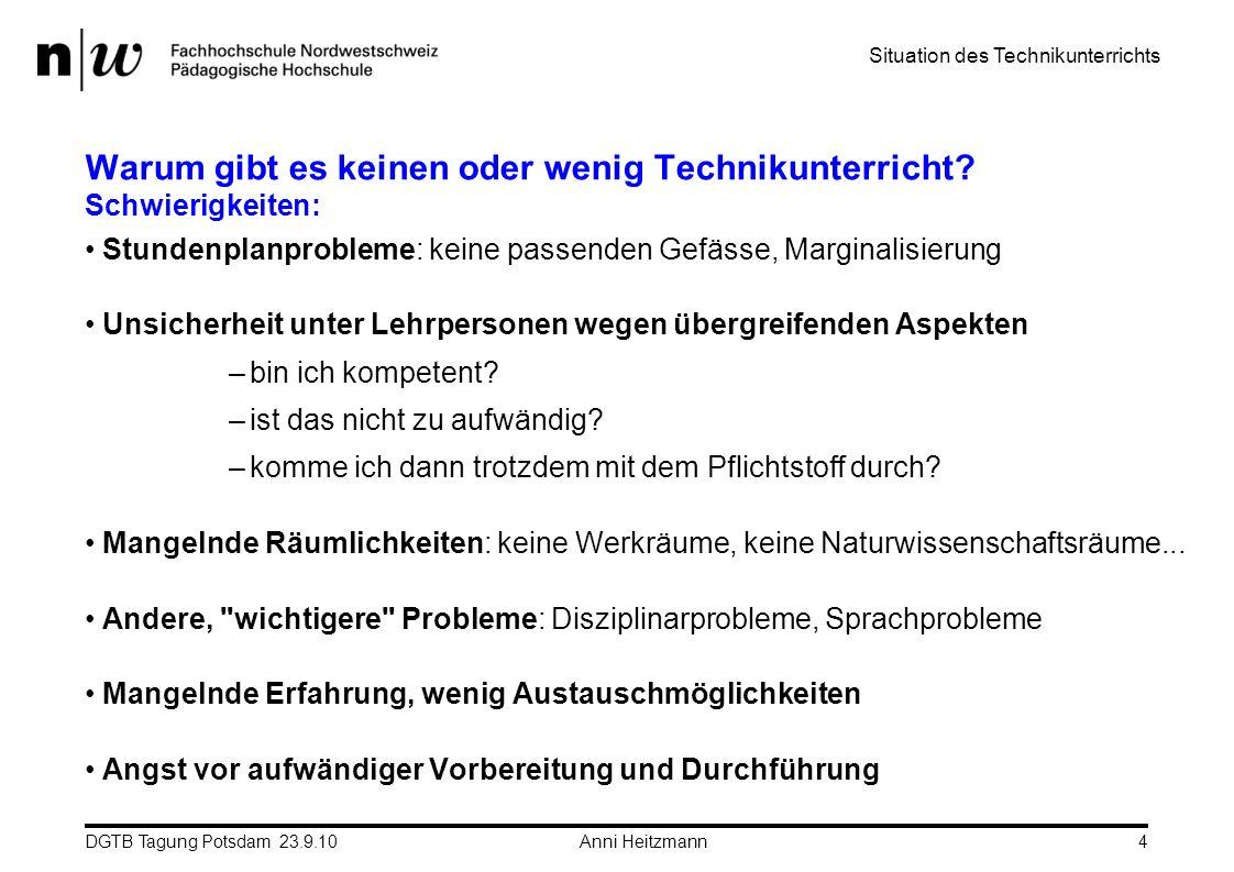 DGTB Tagung Potsdam 23.9.10 Anni Heitzmann4 Warum gibt es keinen oder wenig Technikunterricht? Schwierigkeiten: Stundenplanprobleme: keine passenden G