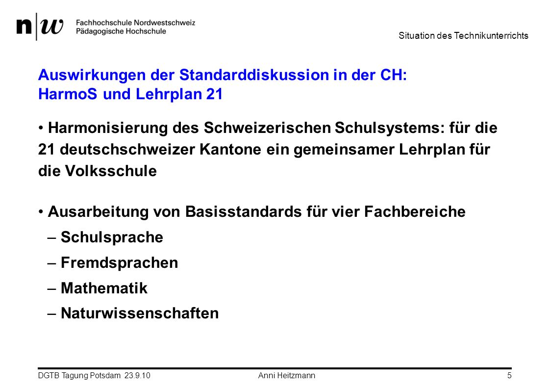 DGTB Tagung Potsdam 23.9.10 Anni Heitzmann5 Auswirkungen der Standarddiskussion in der CH: HarmoS und Lehrplan 21 Harmonisierung des Schweizerischen S