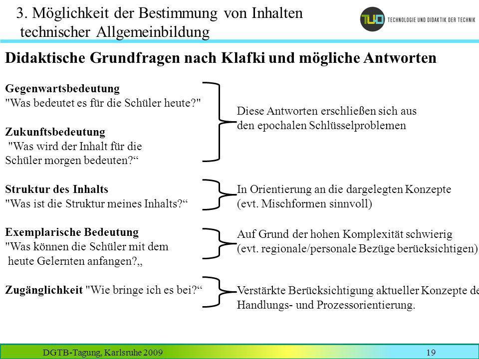 DGTB-Tagung, Karlsruhe 200919 3. Möglichkeit der Bestimmung von Inhalten technischer Allgemeinbildung Didaktische Grundfragen nach Klafki und mögliche