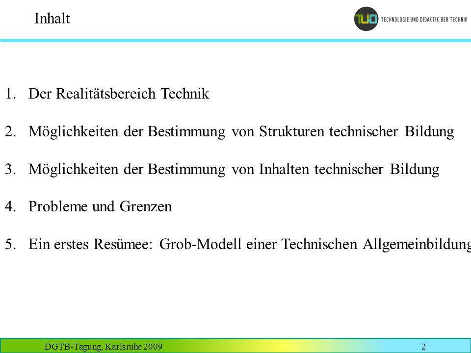 DGTB-Tagung, Karlsruhe 20092 Inhalt 1.Der Realitätsbereich Technik 2.Möglichkeiten der Bestimmung von Strukturen technischer Bildung 3.Möglichkeiten d