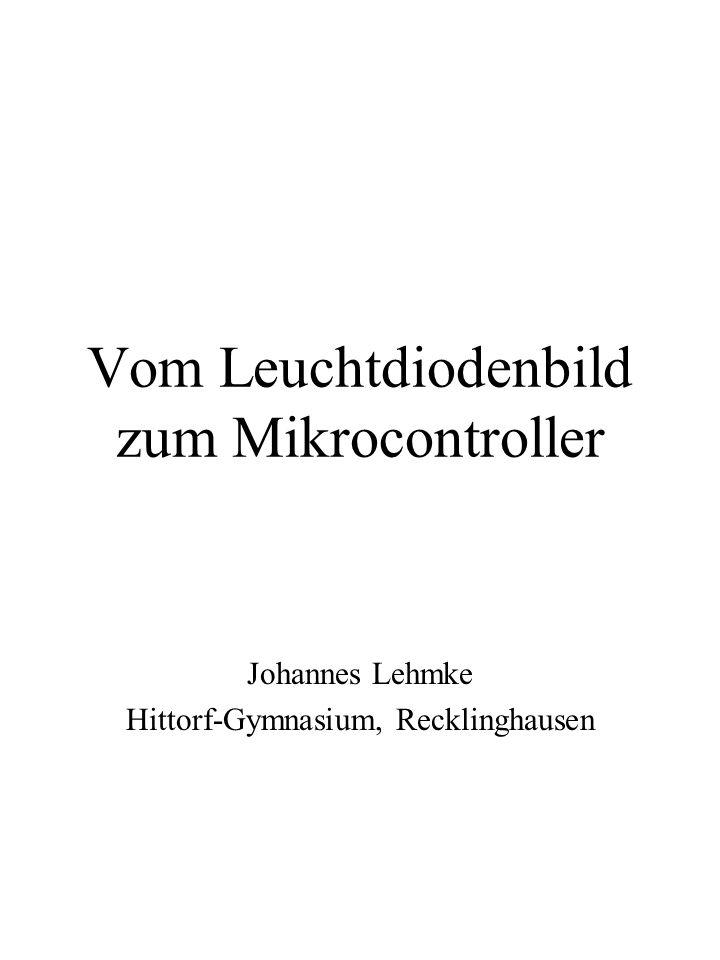 Vom Leuchtdiodenbild zum Mikrocontroller Johannes Lehmke Hittorf-Gymnasium, Recklinghausen