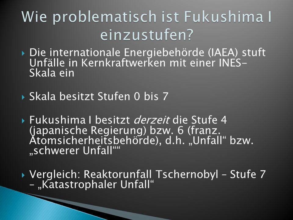 Die internationale Energiebehörde (IAEA) stuft Unfälle in Kernkraftwerken mit einer INES- Skala ein Skala besitzt Stufen 0 bis 7 Fukushima I besitzt derzeit die Stufe 4 (japanische Regierung) bzw.