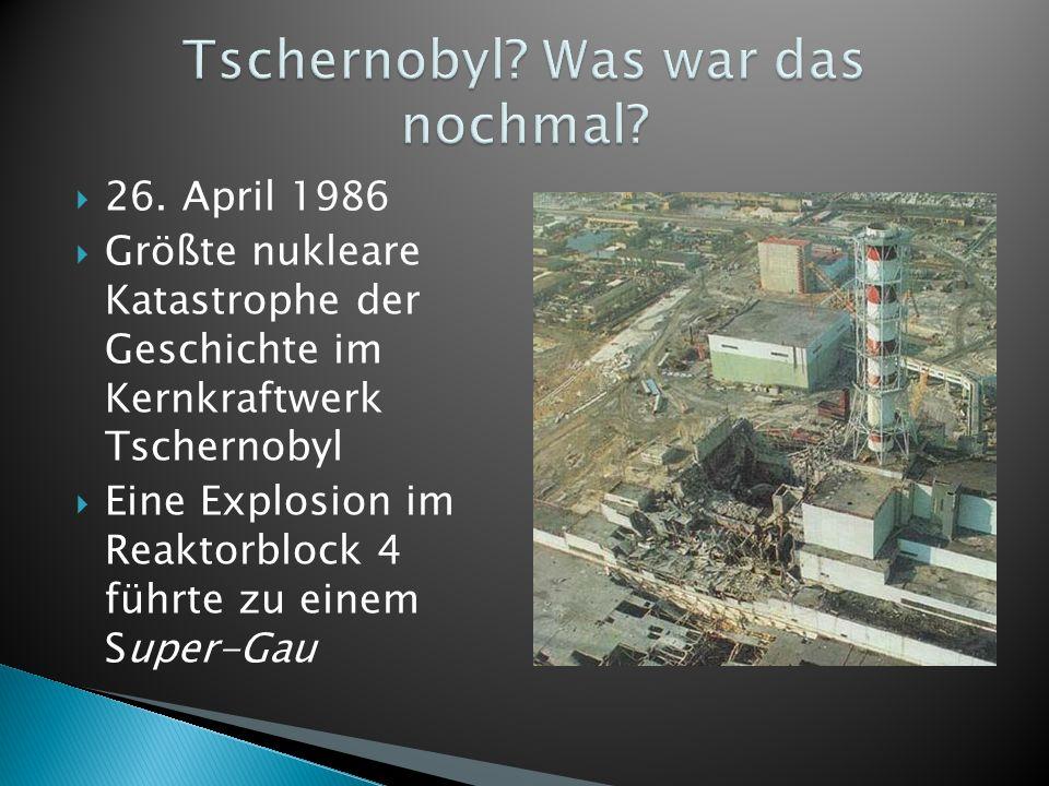 26. April 1986 Größte nukleare Katastrophe der Geschichte im Kernkraftwerk Tschernobyl Eine Explosion im Reaktorblock 4 führte zu einem Super-Gau