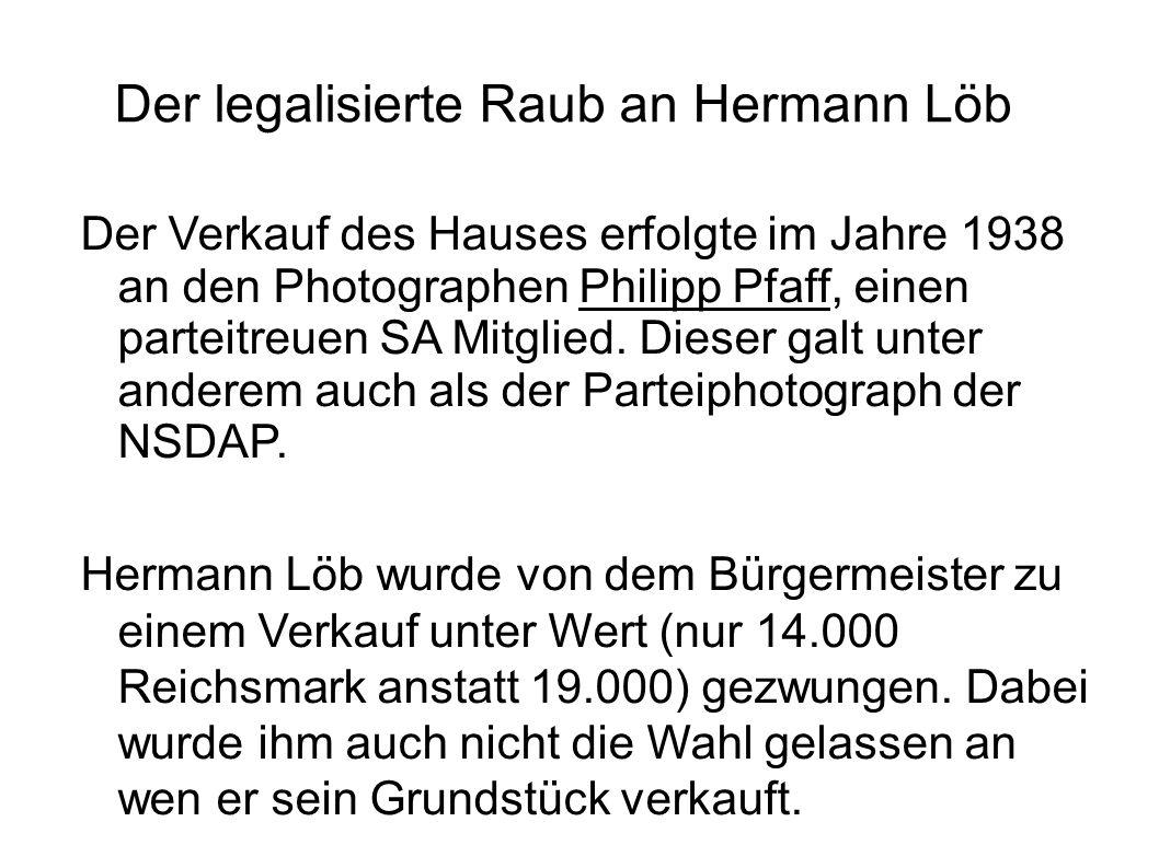 Der legalisierte Raub an Hermann Löb Der Verkauf des Hauses erfolgte im Jahre 1938 an den Photographen Philipp Pfaff, einen parteitreuen SA Mitglied.