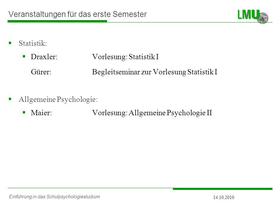 Einführung in das Schulpsychologiestudium 14.10.2010 Veranstaltungen für das erste Semester Statistik: Draxler:Vorlesung: Statistik I Gürer: Begleitse