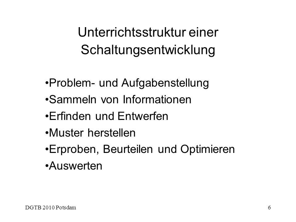 DGTB 2010 Potsdam6 Unterrichtsstruktur einer Schaltungsentwicklung Problem- und Aufgabenstellung Sammeln von Informationen Erfinden und Entwerfen Must
