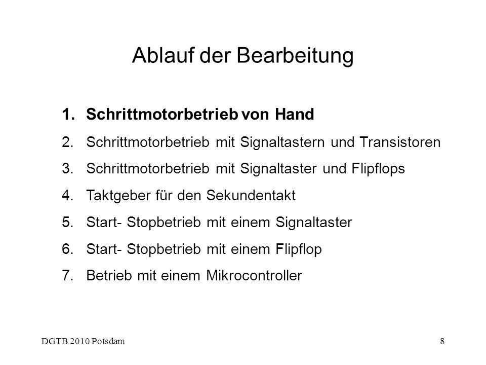 DGTB 2010 Potsdam8 Ablauf der Bearbeitung 1.Schrittmotorbetrieb von Hand 2.Schrittmotorbetrieb mit Signaltastern und Transistoren 3.Schrittmotorbetrie