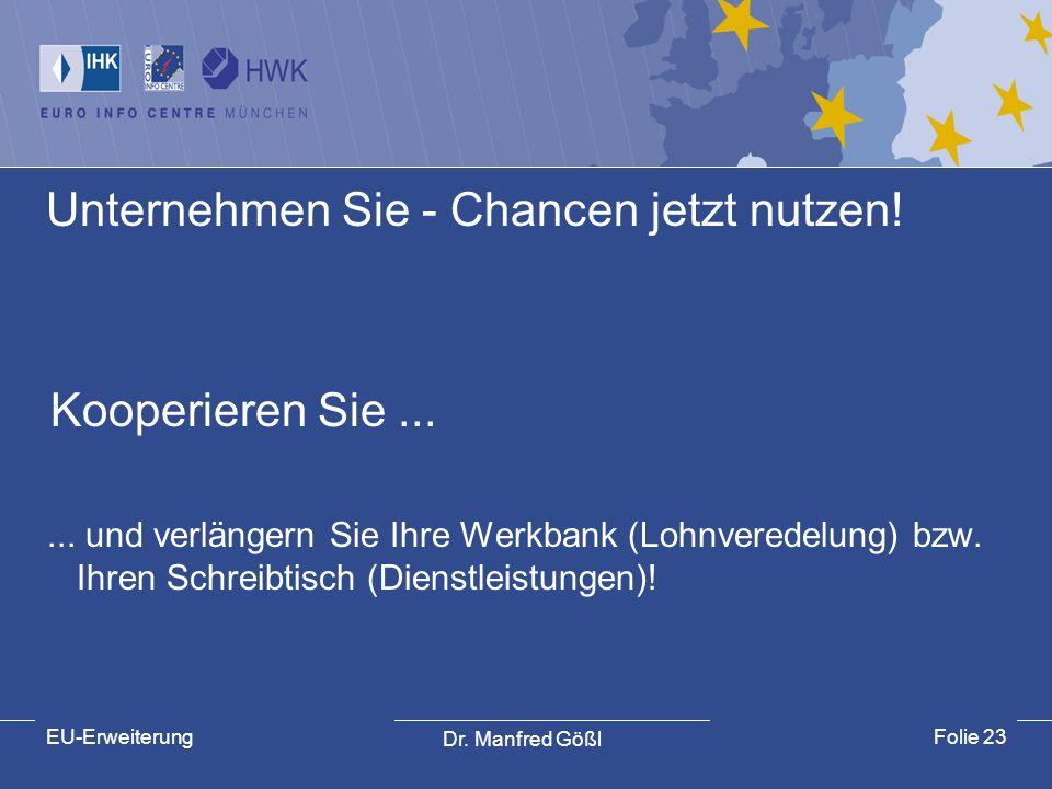 Dr. Manfred Gößl EU-ErweiterungFolie 23 Unternehmen Sie - Chancen jetzt nutzen! Kooperieren Sie...... und verlängern Sie Ihre Werkbank (Lohnveredelung