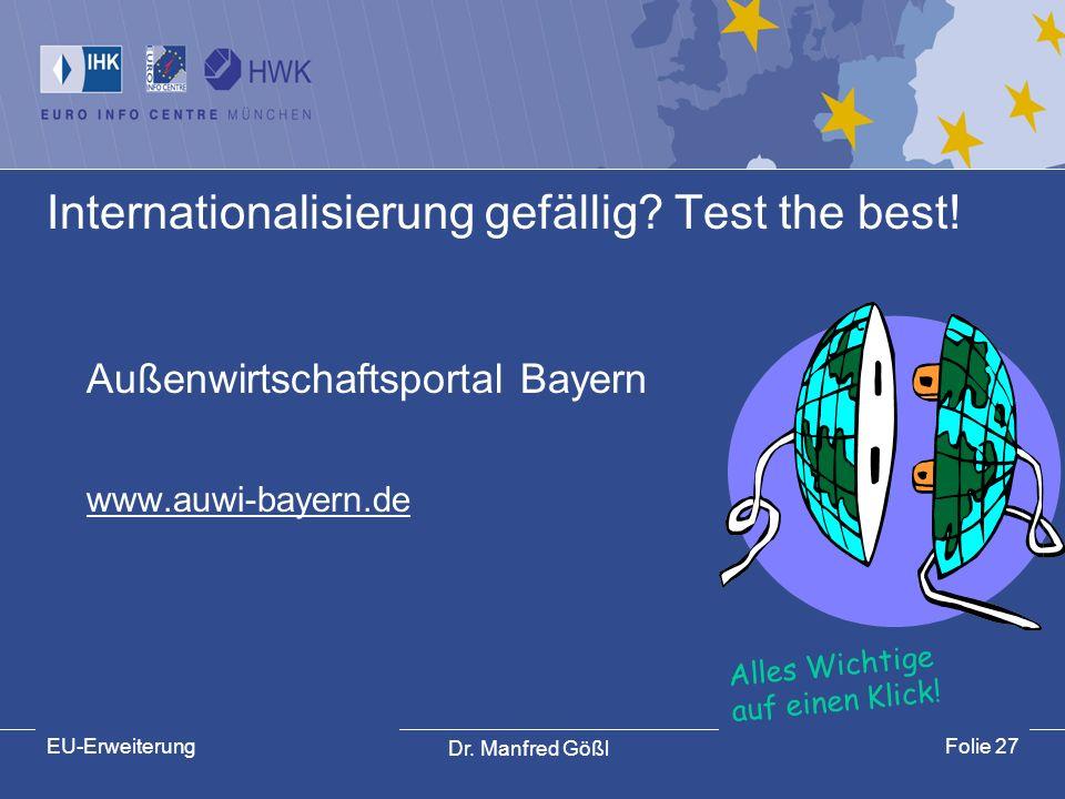 Dr. Manfred Gößl EU-ErweiterungFolie 27 Internationalisierung gefällig? Test the best! Außenwirtschaftsportal Bayern www.auwi-bayern.de Alles Wichtige