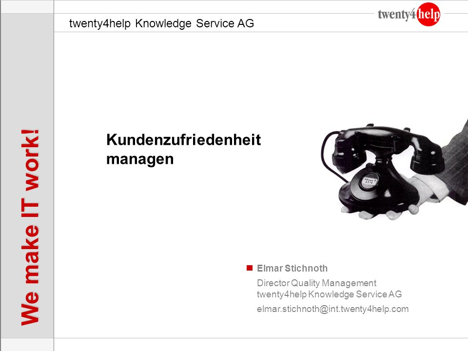 twenty4help Knowledge Service AG We make IT work! Elmar Stichnoth Kundenzufriedenheit managen Director Quality Management twenty4help Knowledge Servic