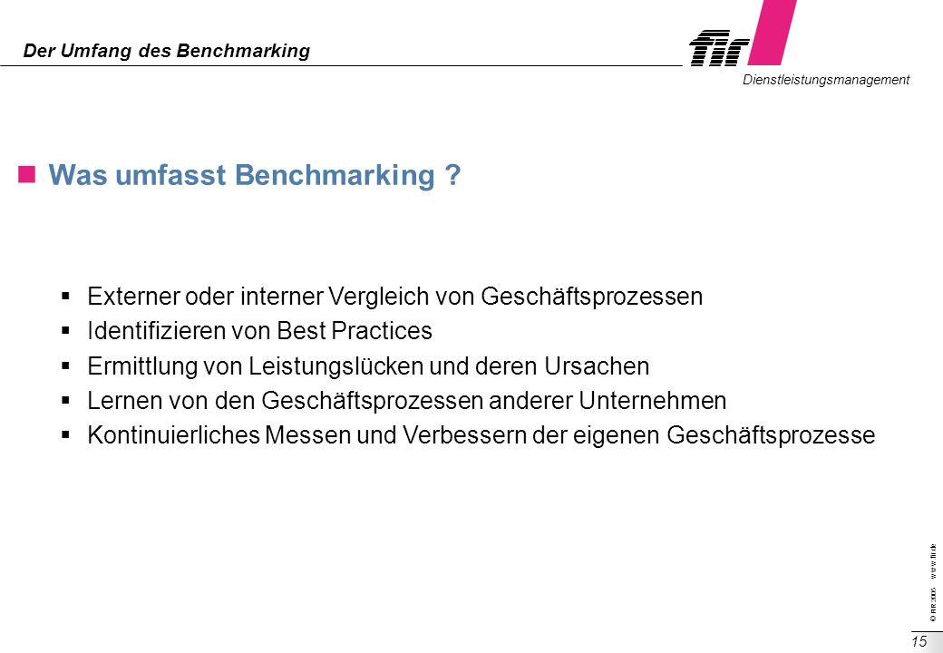 © FIR 2005 w w w.fir.de Dienstleistungsmanagement 15 Der Umfang des Benchmarking Was umfasst Benchmarking ? Externer oder interner Vergleich von Gesch