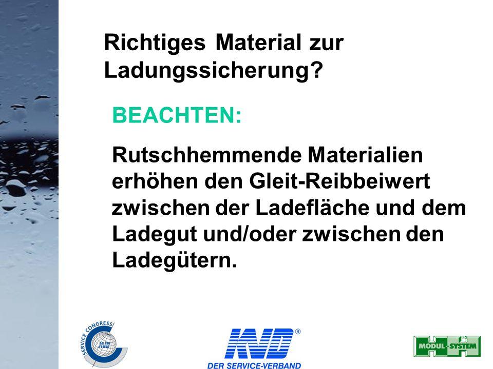 22 Richtiges Material zur Ladungssicherung? BEACHTEN: Rutschhemmende Materialien erhöhen den Gleit-Reibbeiwert zwischen der Ladefläche und dem Ladegut