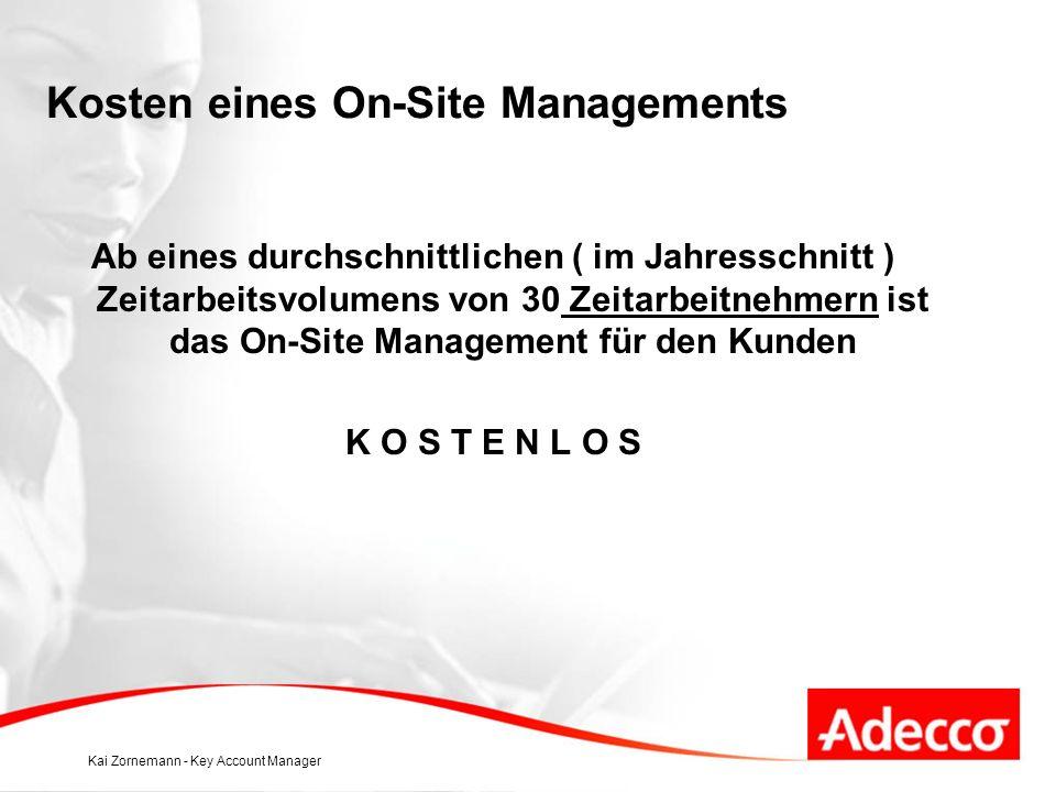 Kai Zornemann - Key Account Manager Kosten eines On-Site Managements Ab eines durchschnittlichen ( im Jahresschnitt ) Zeitarbeitsvolumens von 30 Zeitarbeitnehmern ist das On-Site Management für den Kunden K O S T E N L O S